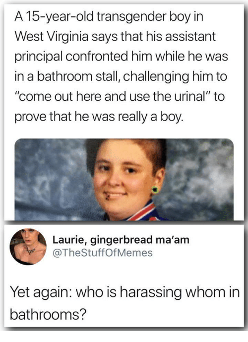 """urinal: A 15-year-old transgender boy irn  West Virginia says that his assistant  principal confronted him while he was  in a bathroom stall, challenging him to  """"come out here and use the urinal"""" to  prove that he was really a boy.  Laurie, gingerbread ma'am  @TheStuffOfMemes  Yet again: who is harassing whom in  bathrooms?"""