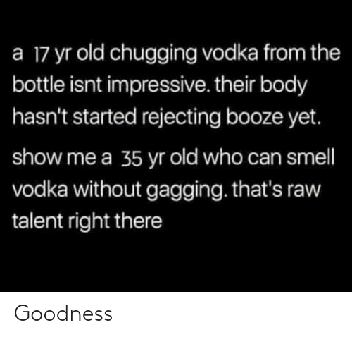 Memes, Smell, and Vodka: a 17 yr old chugging vodka from the  bottle isnt impressive. their body  hasn't started rejecting booze yet.  show me a 35 yr old who can smell  vodka without gagging. that's raw  talent right there Goodness