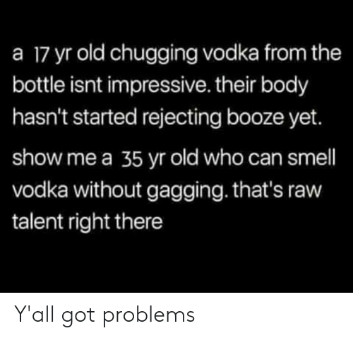 Memes, Smell, and Vodka: a 17 yr old chugging vodka from the  bottle isnt impressive. their body  hasn't started rejecting booze yet.  show me a 35 yr old who can smell  vodka without gagging. that's raw  talent right there Y'all got problems