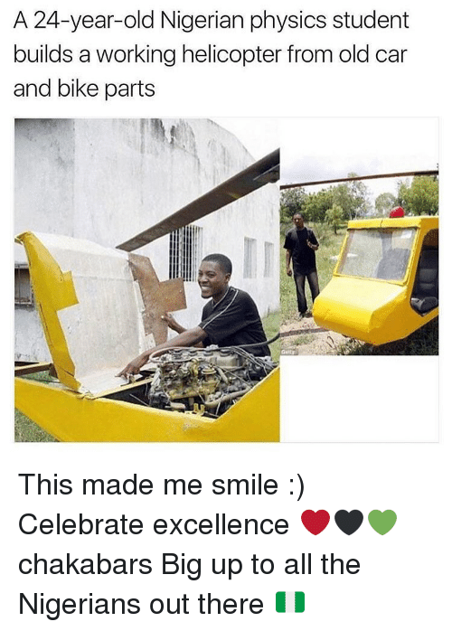 Big Up: A 24-year-old Nigerian physics student  builds a working helicopter from old car  and bike parts This made me smile :) Celebrate excellence ❤🖤💚 chakabars Big up to all the Nigerians out there 🇳🇬