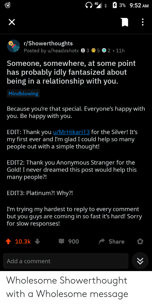 Sorry, Thank You, and Anonymous: : a 3% 9:52 AM  /Showerthoughts  Posted by u/headxshotx 352.11h  Someone, somewhere, at some point  has probably idly fantasized about  being in a relationship with you.  Mindblowing  Because you're that special. Everyone's happy with  ou. Be happy with you.  EDIT: Thank you u/MrHikari13 for the Silver! It's  my first ever and I'm glad I could help so many  people out with a simple thought!  EDIT2: Thank you Anonymous Stranger for the  Gold! I never dreamed this post would help this  many people?!  EDIT3: Platinum?! Why?!  I'm trying my hardest to reply to every comment  but you guys are coming in so fast it's hard! Sorry  for slow responses!  10.3k  900  Share  Add a comment Wholesome Showerthought with a Wholesome message