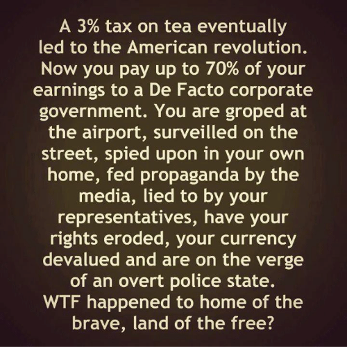 groping: A 3% tax on tea eventually  led to the American revolution.  Now you pay up to 70% of your  earnings to a De Facto corporate  government. You are groped at  the airport, surveilled on the  street, spied upon in your own  home, fed propaganda by the  media, lied to by your  representatives, have your  rights eroded, your currency  devalued and are on the verge  of an overt police state.  WTF happened to home of the  brave, land of the free?