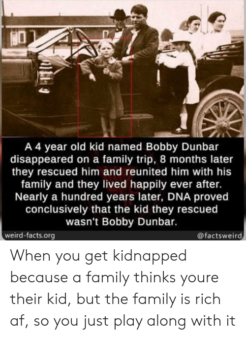 Happily Ever After: A 4 year old kid named Bobby Dunbar  disappeared on a family trip, 8 months later  they rescued him and reunited him with his  family and they lived happily ever after.  Nearly a hundred years later, DNA proved  conclusively that the kid they rescued  wasn't Bobby Dunbar.  weird-facts.org  @factsweird When you get kidnapped because a family thinks youre their kid, but the family is rich af, so you just play along with it