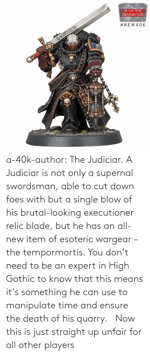 means: a-40k-author:  The Judiciar.  A Judiciar is not only a supernal swordsman, able to cut down foes with but a single blow of his brutal-looking executioner relic blade, but he has an all-new item of esoteric wargear – the tempormortis. You don't need to be an expert in High Gothic to know that this means it's something he can use to manipulate time and ensure the death of his quarry.     Now this is just straight up unfair for all other players