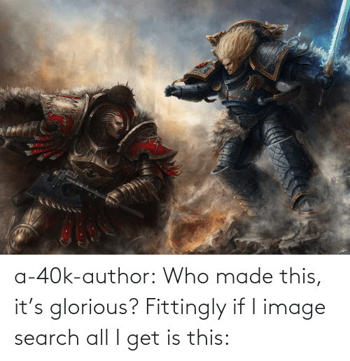 Search: a-40k-author:  Who made this, it's glorious? Fittingly if I image search all I get is this: