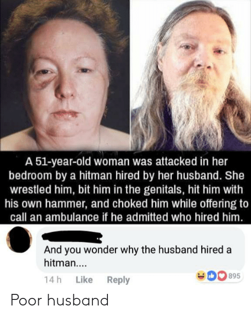 hitman: A 51-year-old woman was attacked in her  bedroom by a hitman hired by her husband. She  wrestled him, bit him in the genitals, hit him with  his own hammer, and choked him while offering to  call an ambulance if he admitted who hired him  And you wonder why the husband hired a  hitman....  14h Like Reply Poor husband