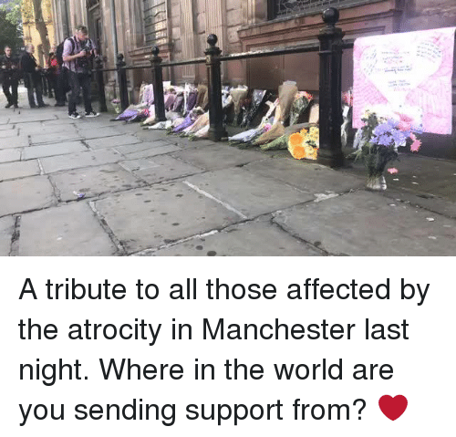 "О: ""a A tribute to all those affected by the atrocity in Manchester last night.   Where in the world are you sending support from? ❤️"
