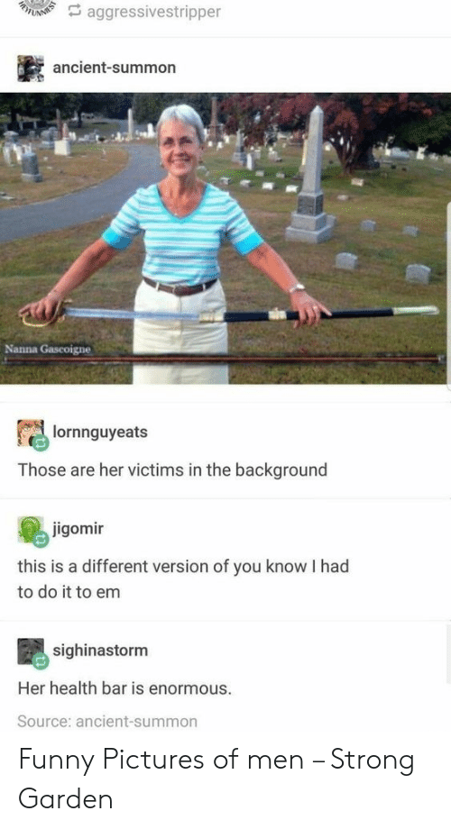 Funny, Pictures, and Ancient: A aggressivestripper  ancient-summon  Nanna Gascoigne  lornnguyeats  Those are her victims in the background  jigomir  this is a different version of you know I had  to do it to em  sighinastorm  Her health bar is enormous.  Source: ancient-summon Funny Pictures of men – Strong Garden