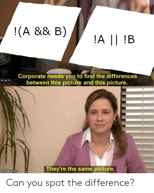 Programmer Humor, Corporate, and Com: !(A && B)  !A ||!B  Corporate needs you to find the differences  between this picture and this picture  They're the same picture.  imgflip.com Can you spot the difference?