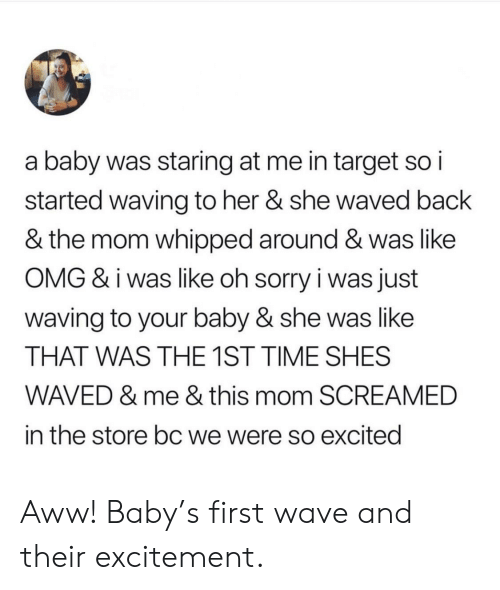 excitement: a baby was staring at me in target so i  started waving to her & she waved back  & the mom whipped around & was like  OMG & i was like oh sorry i was just  waving to your baby & she was like  THAT WAS THE 1ST TIME SHES  WAVED & me & this mom SCREAMED  in the store bc we were so excited Aww! Baby's first wave and their excitement.