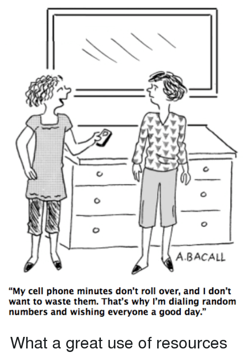 """dialing: A.BACALL  """"My cell phone minutes don't roll over, and I don't  want to waste them. That's why I'm dialing random  numbers and wishing everyone a good day."""" <p>What a great use of resources</p>"""