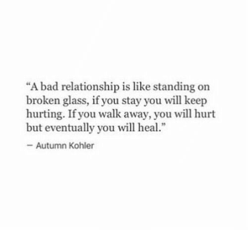 "Bad, Kohler, and Glass: ""A bad relationship is like standing on  broken glass, if you stay you will keep  hurting. If you walk away, you will hurt  but eventually you will heal.""  -Autumn Kohler"