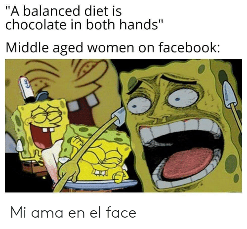 """ama: """"A balanced diet is  chocolate in both hands""""  Middle aged women on facebook: Mi ama en el face"""
