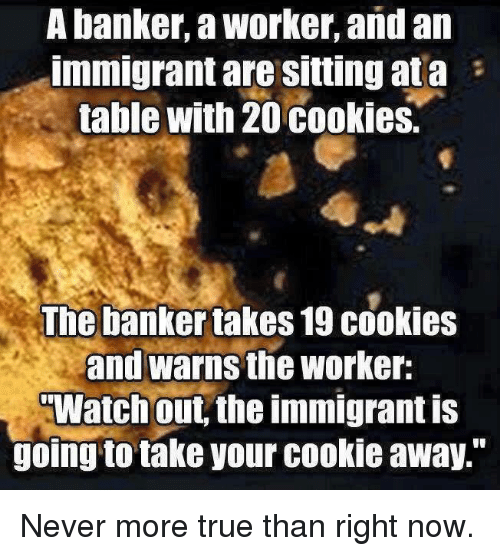 "Cookiness: A banker, a Worker, and an  Immigrant are Sitting ata  table with 20 cookies.  The banker takes 19 cookies  and warns the worker:  TWatch out the immigrant is  going to take your cookie away."" Never more true than right now."