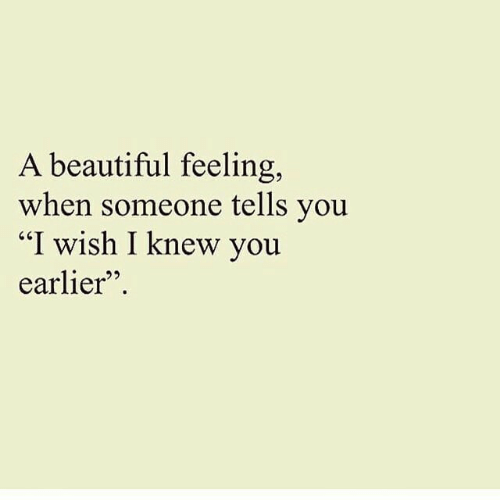 "Beautiful, You, and Feeling: A beautiful feeling,  when someone tells you  ""I wish I knew you  earlier"""