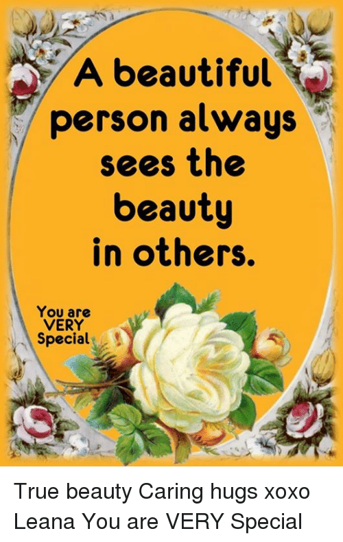Alwaysed: A beautiful  person always  sees the  beauty  in others.  You are  VERY  Special. True beauty Caring hugs xoxo Leana  You are VERY Special