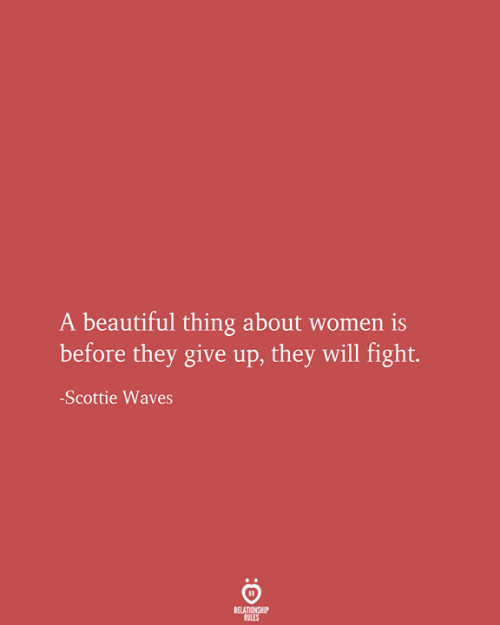 Beautiful Thing: A beautiful thing about women is  before they give up, they will fight.  -Scottie Waves  RELATIONSHIP  RULES