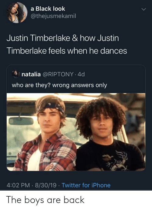 Iphone, Justin TImberlake, and Twitter: a Black look  @thejusmekamil  Justin Timberlake & how Justin  Timberlake feels when he dances  natalia @RIPTONY 4d  who are they? wrong answers only  4:02 PM 8/30/19 Twitter for iPhone The boys are back