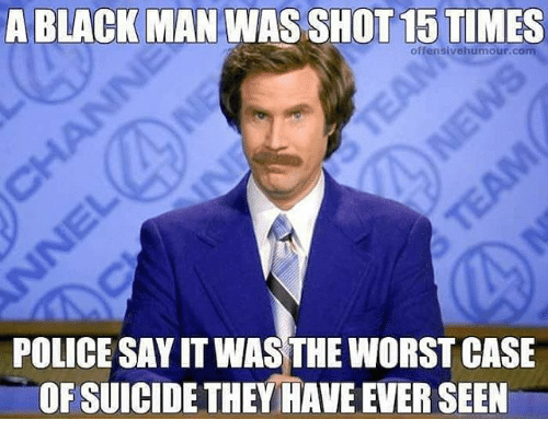 A Black Man Was Shot 15 Times Offensive Humour Com Police