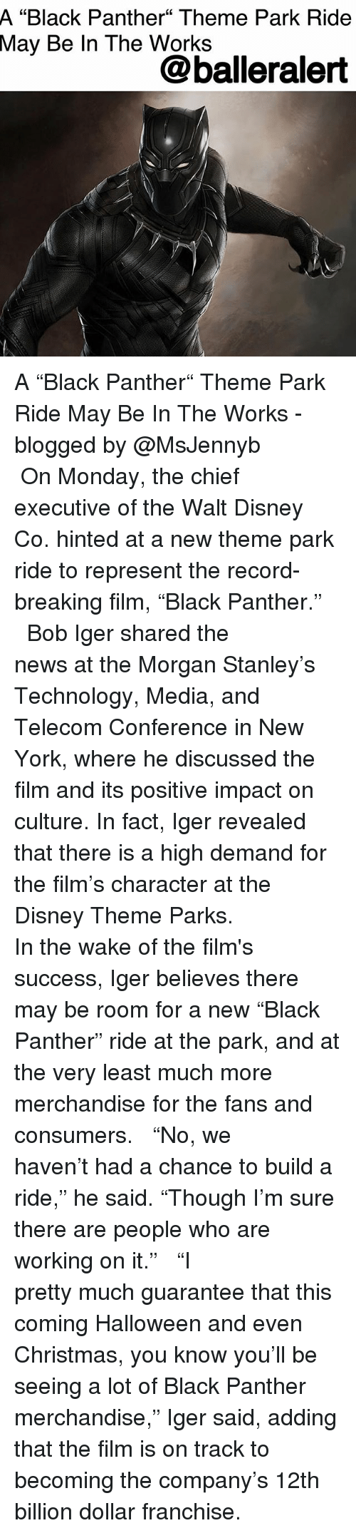"""Christmas, Disney, and Halloween: A  """"Black Panther"""" Theme Park Ride  May  Be In The Works  @balleralert A """"Black Panther"""" Theme Park Ride May Be In The Works - blogged by @MsJennyb ⠀⠀⠀⠀⠀⠀⠀ ⠀⠀⠀⠀⠀⠀⠀ On Monday, the chief executive of the Walt Disney Co. hinted at a new theme park ride to represent the record-breaking film, """"Black Panther."""" ⠀⠀⠀⠀⠀⠀⠀ ⠀⠀⠀⠀⠀⠀⠀ Bob Iger shared the news at the Morgan Stanley's Technology, Media, and Telecom Conference in New York, where he discussed the film and its positive impact on culture. In fact, Iger revealed that there is a high demand for the film's character at the Disney Theme Parks. ⠀⠀⠀⠀⠀⠀⠀ ⠀⠀⠀⠀⠀⠀⠀ In the wake of the film's success, Iger believes there may be room for a new """"Black Panther"""" ride at the park, and at the very least much more merchandise for the fans and consumers. ⠀⠀⠀⠀⠀⠀⠀ ⠀⠀⠀⠀⠀⠀⠀ """"No, we haven't had a chance to build a ride,"""" he said. """"Though I'm sure there are people who are working on it."""" ⠀⠀⠀⠀⠀⠀⠀ ⠀⠀⠀⠀⠀⠀⠀ """"I pretty much guarantee that this coming Halloween and even Christmas, you know you'll be seeing a lot of Black Panther merchandise,"""" Iger said, adding that the film is on track to becoming the company's 12th billion dollar franchise."""