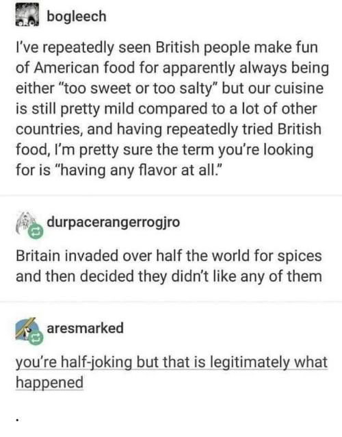"Apparently, Food, and Being Salty: A bogleech  I've repeatedly seen British people make fun  of American food for apparently always being  either ""too sweet or too salty"" but our cuisine  is still pretty mild compared to a lot of other  countries, and having repeatedly tried British  food, I'm pretty sure the term you're looking  for is ""having any flavor at all.""  durpacerangerrogjro  Britain invaded over half the world for spices  and then decided they didn't like any of them  aresmarked  you're half-joking but that is legitimately what  happened ."