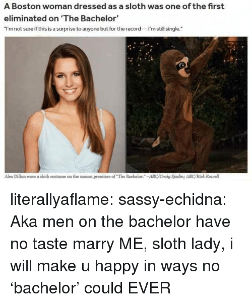 "Bachelor: A Boston woman dressed as a sloth was one of the first  eliminated on 'The Bachelor  I'mnot sure if this is a surprise to anyone but for the record I'm still single.  Alex Dillon wore a sloth costume on the season premiere of ""The Bachelor.-ABC/Craig Sjoding ABC/Rick Rowell literallyaflame: sassy-echidna: Aka men on the bachelor have no taste   marry ME, sloth lady, i will make u happy in ways no 'bachelor' could EVER"