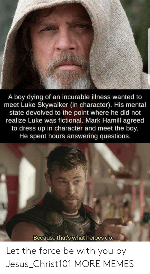 Because Thats: A boy dying of an incurable illness wanted to  meet Luke Skywalker (in character). His mental  state devolved to the point where he did not  realize Luke was fictional. Mark Hamill agreed  to dress up in character and meet the boy.  He spent hours answering questions.  Because that's what heroes do. Let the force be with you by Jesus_Christ101 MORE MEMES