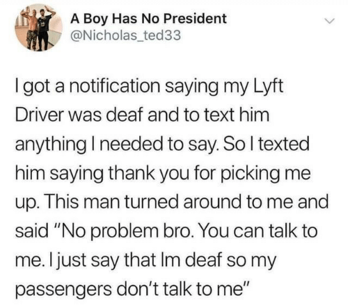 "Thank You, Text, and Don't Talk to Me: A Boy Has No President  @Nicholas ted33  I got a notification saying my Lyft  Driver was deaf and to text him  anything I needed to say. So I texted  him saying thank you for picking me  up. This man turned around to me and  said ""No problem bro. You can talk to  me. I just say that Im deaf so my  passengers don't talk to me"""