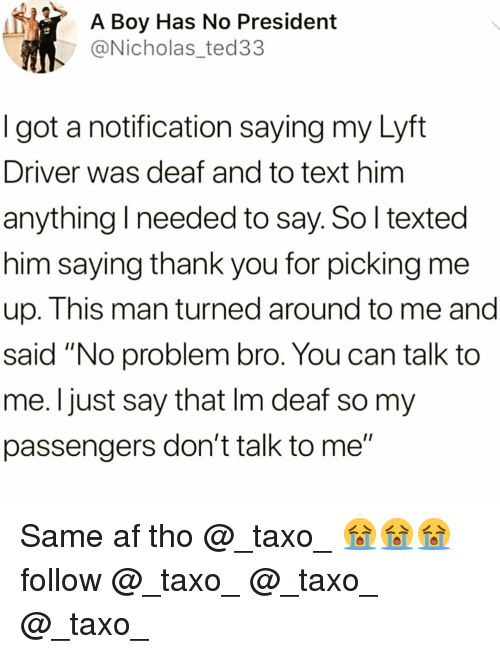 "Af, Funny, and Thank You: A Boy Has No President  @Nicholas_ted33  I got a notification saying my Lyft  Driver was deaf and to text him  anything I needed to say. So l texted  him saying thank you for picking me  up. This man turned around to me and  said ""No problem bro. You can talk to  me. Ijust say that Im deaf so my  passengers don't talk to me"" Same af tho @_taxo_ 😭😭😭follow @_taxo_ @_taxo_ @_taxo_"