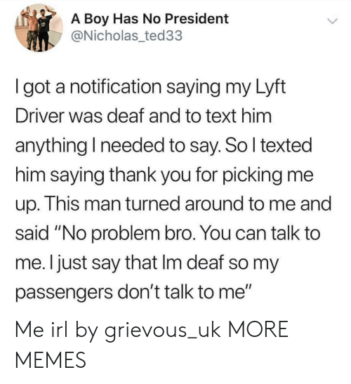 "Dank, Memes, and Target: A Boy Has No President  @Nicholas_ted33  I got a notification saying my Lyft  Driver was deaf and to text him  anything I needed to say. So l texted  him saying thank you for picking me  up. This man turned around to me and  said ""No problem bro. You can talk to  me. Ijust say that Im deaf so my  passengers don't talk to me"" Me irl by grievous_uk MORE MEMES"