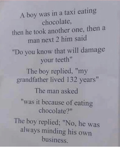 """Grandfathered: A boy was in a taxi eating  chocolate,  then he took another one, then a  man next 2 him said  """"Do you know that will damage  your teeth""""  The boy replied, """"my  grandfather lived 132 years""""  The man asked  """"was it because of eating  chocolate?""""  The boy replied: """"No, he was  always minding his own  business."""