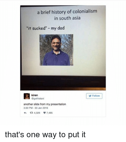 """It Sucked: a brief history of colonialism  in south asia  """"it sucked"""" - my dad  kiren  @gothistani  Follow  another slide from my presentation  330 PM-30 Jan 2016  わ다 4,326 7,485 that's one way to put it"""
