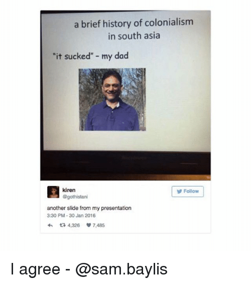 """It Sucked: a brief history of colonialism  in south asia  it sucked"""" my dad  kiren  @gothistari  Follow  another slide from my presentation  3:30 PM-30 Jan 2016  わ다 4,326 7,485 I agree - @sam.baylis"""