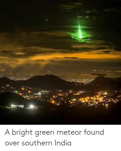 Southern: A bright green meteor found over southern India