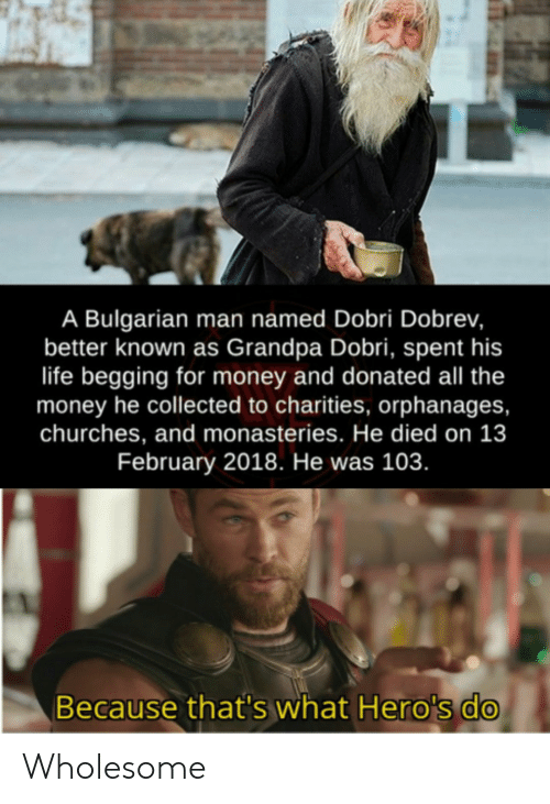Life, Money, and Grandpa: A Bulgarian man named Dobri Dobrev,  better known as Grandpa Dobri, spent his  life begging for money and donated all the  money he collected to charities, orphanages,  churches, and monasteries. He died on 13  February 2018. He was 103.  Because that's what Hero's do Wholesome