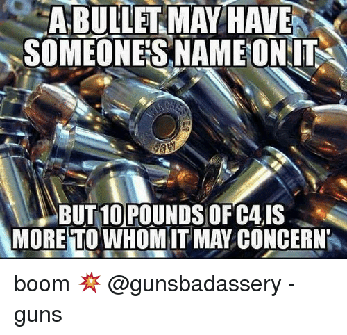 To Whom: A BULLET MAY HAVE  SOMEONES NAME ON IT  BUT 10 POUNDS OF C4IS  MORE TO WHOM  MAY CONCERNP boom 💥 @gunsbadassery - guns