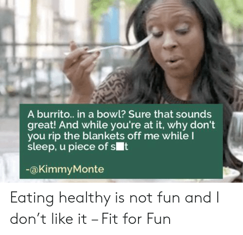 burrito: A burrito.. in a bowl? Sure that sounds  great! And while you're at it, why don't  you rip the blankets off me whileI  sleep, u piece of st  @KimmyMonte Eating healthy is not fun and I don't like it – Fit for Fun