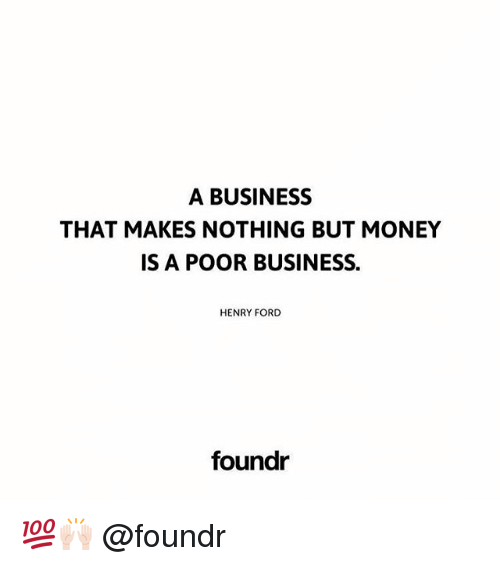 Henry Ford: A BUSINESS  THAT MAKES NOTHING BUT MONEY  IS A POOR BUSINESS.  HENRY FORD  foundr 💯🙌🏻 @foundr