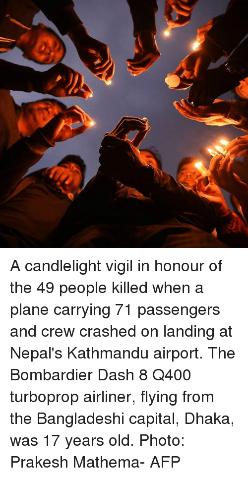 vigil: A candlelight vigil in honour of the 49 people killed when a plane carrying 71 passengers and crew crashed on landing at Nepal's Kathmandu airport. The Bombardier Dash 8 Q400 turboprop airliner, flying from the Bangladeshi capital, Dhaka, was 17 years old. Photo: Prakesh Mathema- AFP