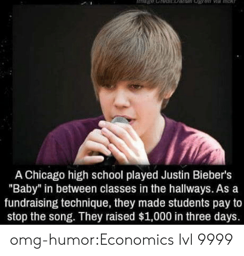 "Chicago, Omg, and School: A Chicago high school played Justin Bieber's  ""Baby"" in between classes in the hallways. As a  fundraising technique, they made students pay to  stop the song. They raised $1,000 in three days. omg-humor:Economics lvl 9999"