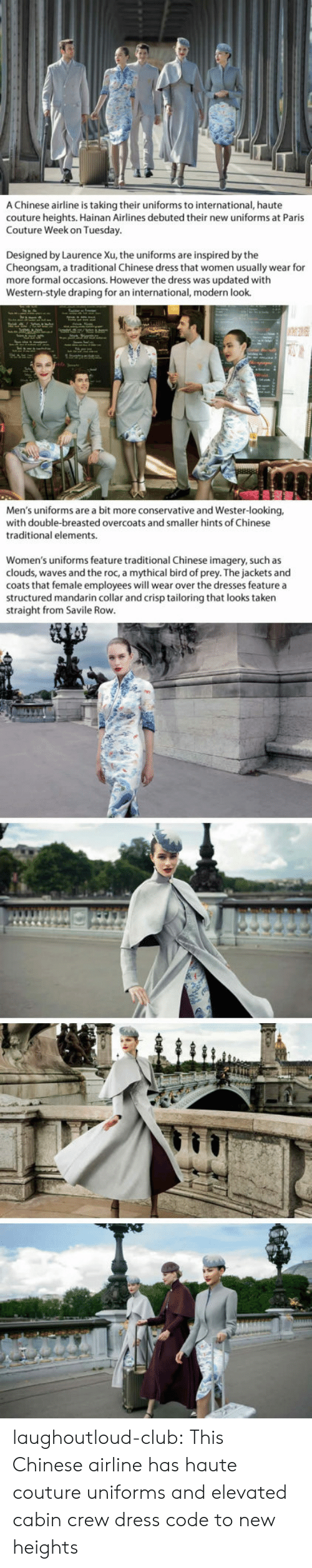 Cabin Crew: A Chinese airline is taking their uniforms to international, haute  couture heights. Hainan Airlines debuted their new uniforms at Paris  Couture Week on Tuesday  Designed by Laurence Xu, the uniforms are inspired by the  Cheongsam, a traditional Chinese dress that women usually wear for  more formal occasions. However the dress was updated with  Western-style draping for an international, modern look.  Men's uniforms are a bit more conservative and Wester-looking,  with double-breasted overcoats and smaller hints of Chinese  traditional elements.  Women's uniforms feature traditional Chinese imagery, such as  clouds, waves and the roc, a mythical bird of prey. The jackets and  coats that female employees will wear over the dresses feature a  structured mandarin collar and crisp tailoring that looks taken  straight from Savile Rovw laughoutloud-club:  This Chinese airline has haute couture uniforms and elevated cabin crew dress code to new heights