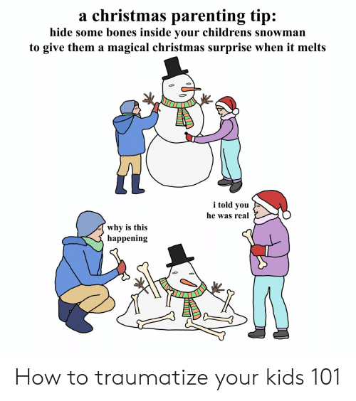 Bones, Christmas, and Funny: a christmas parenting tip:  hide some bones inside your childrens snowman  to give them a magical christmas surprise when it melts  i told you  he was real  why is this  happenin;g How to traumatize your kids 101