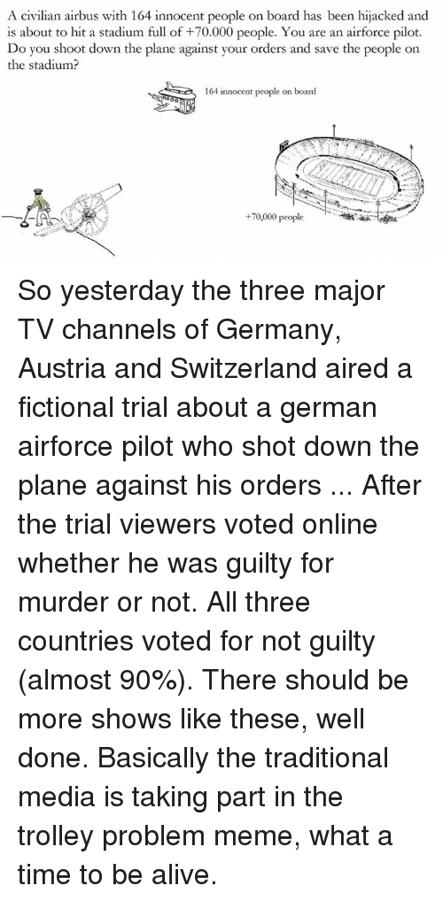 tv channel: A civilian airbus with 164 innocent people on board has been hijacked and  is about to hit a stadium full of +70.000 people. You are an airforce pilot.  Do you shoot down the plane against your orders and save the people on  the stadium  164 innocent people on board  +70,000 people So yesterday the three major TV channels of Germany, Austria and Switzerland aired a fictional trial about a german airforce pilot who shot down the plane against his orders ... After the trial viewers voted online whether he was guilty for murder or not. All three countries voted for not guilty (almost 90%).  There should be more shows like these, well done. Basically the traditional media is taking part in the trolley problem meme, what a time to be alive.
