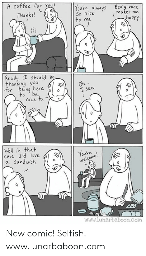 thanking: A coffee for you  Youre always Being nice  So nice  to me  Thanks  makes me  Really I should be  thanking you  or being here  to be o  1 see  mice to.  (lr  Well in that  Case I'd love  a Sandwich  11 Youte  ou're  welcome  ไปไปไ' lunarbaboon Com New comic! Selfish! www.lunarbaboon.com
