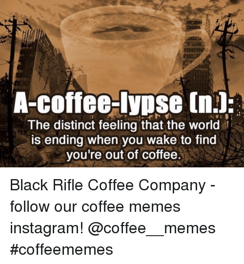Memes Instagram: A-coffee-lypse (n.l:  The distinct feeling that the world  is ending when you wake to find  you're out of coffee Black Rifle Coffee Company - follow our coffee memes instagram! @coffee__memes #coffeememes