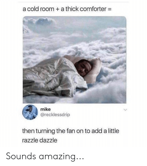 dazzle: a cold room + a thick comforter-  mike  @recklessdrip  then turning the fan on to add a little  razzle dazzle Sounds amazing...
