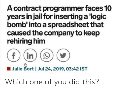 Jail, Logic, and Company: A contract programmer faces 10  years in jail for inserting a logic  bomb' into a spreadsheet that  caused the company to keep  rehiring him  f (in  Julie Bort  Jul 24, 2019, 03:42 IST Which one of you did this?