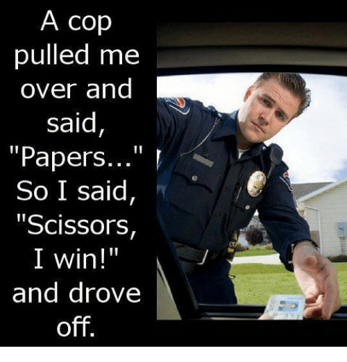 """scissoring: A cop  pulled me  over and  said  """"Papers  So I said,  """"Scissors,  II  I win!  and drove  off"""
