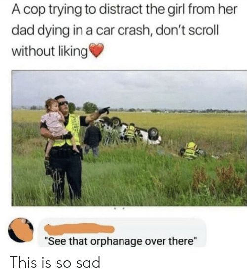 "This Is So Sad: A cop trying to distract the girl from her  dad dying in a car crash, don't scroll  without liking  ""See that orphanage over there"" This is so sad"