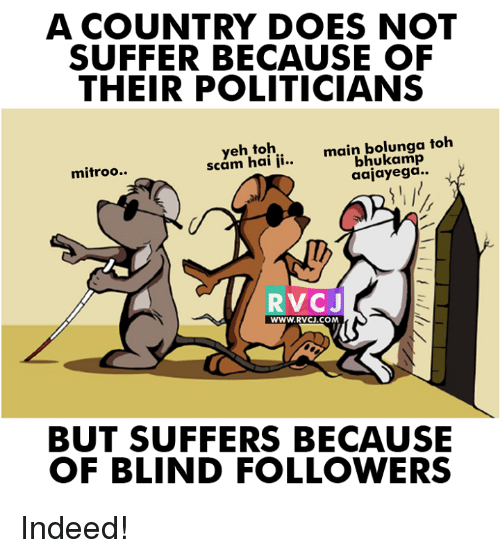 indee: A COUNTRY DOES NOT  SUFFER BECAUSE OF  THEIR POLITICIANS  eh main bolunga toh  scam hai ii  aajayega  mitroo..  RVCJ  WWW. RVCJ.COM  BUT SUFFERS BECAUSE  OF BLIND FOLLOWERS Indeed!